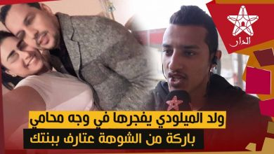 صورة ولد الميلودي يفجرها في وجه محامي الدار البيضاء: باركة من الشوهة عتارف ببنتك وقصة ليلى شبيهة بقصتنا