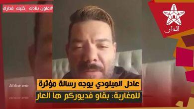 Photo of عادل الميلودي يوجه رسالة مؤثرة للمغاربة: بقاو فديوركم ها العار