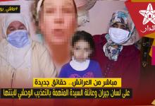 صورة مباشر وحصريا من العرائش.. حقائق جديدة على لسان جيران وشقيقة السيدة المتهمة بالتعذيب الوحشي لابنتها