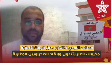"""صورة العباس الوردي لـ""""الدار"""": حان الوقت لتصفية مخيمات العار بتندوف وإنقاذ الصحراويين المغاربة"""